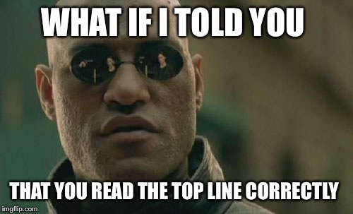 I felt I had to.  | WHAT IF I TOLD YOU THAT YOU READ THE TOP LINE CORRECTLY | image tagged in memes,matrix morpheus | made w/ Imgflip meme maker
