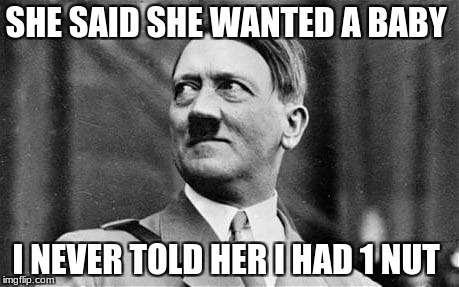 Hitler is Savage  | SHE SAID SHE WANTED A BABY I NEVER TOLD HER I HAD 1 NUT | image tagged in adolf hitler | made w/ Imgflip meme maker