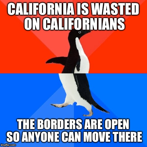 CALIFORNIA IS WASTED ON CALIFORNIANS THE BORDERS ARE OPEN SO ANYONE CAN MOVE THERE | made w/ Imgflip meme maker