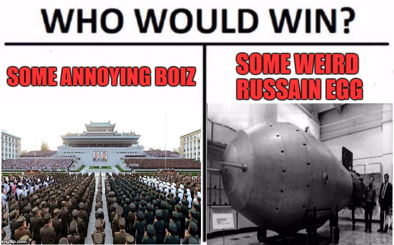 Who would win??? | SOME ANNOYING BOIZ SOME WEIRD RUSSAIN EGG | image tagged in who would win,north korea,nukes,dank memes,funny memes,memes | made w/ Imgflip meme maker