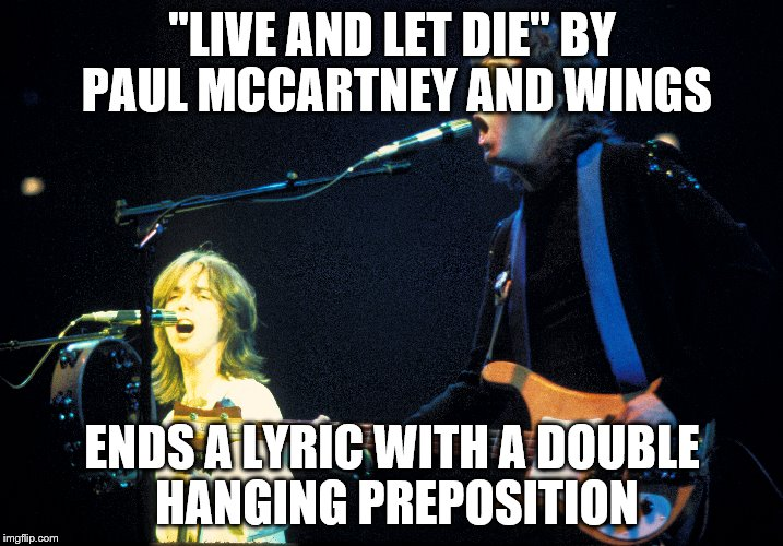 """LIVE AND LET DIE"" BY PAUL MCCARTNEY AND WINGS ENDS A LYRIC WITH A DOUBLE HANGING PREPOSITION 