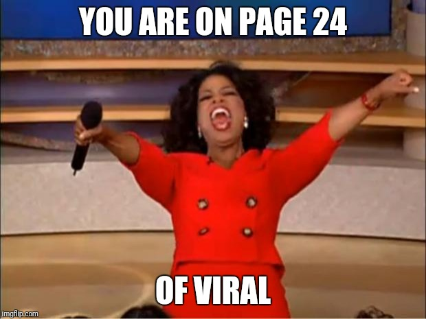 Oprah You Get A Meme | YOU ARE ON PAGE 24 OF VIRAL | image tagged in memes,oprah you get a | made w/ Imgflip meme maker