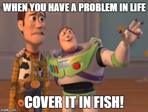 X, X Everywhere Meme | WHEN YOU HAVE A PROBLEM IN LIFE COVER IT IN FISH! | image tagged in memes,x,x everywhere,x x everywhere | made w/ Imgflip meme maker