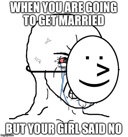 WHEN YOU ARE GOING TO GET MARRIED BUT YOUR GIRL SAID NO | image tagged in pretending to be happy hiding crying behind a mask | made w/ Imgflip meme maker