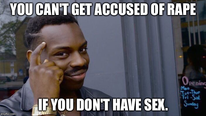 Sometimes it pays to be a virgin | YOU CAN'T GET ACCUSED OF **PE IF YOU DON'T HAVE SEX. | image tagged in memes,roll safe think about it,virgin,rape,sex jokes,accused | made w/ Imgflip meme maker