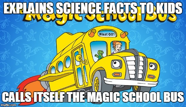 saw this wanted to share it because i thought it was funy | EXPLAINS SCIENCE FACTS TO KIDS CALLS ITSELF THE MAGIC SCHOOL BUS | image tagged in funny | made w/ Imgflip meme maker