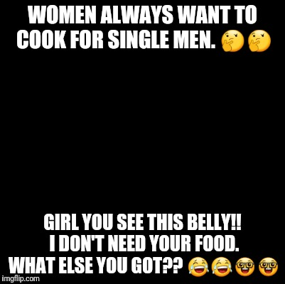 Blank | WOMEN ALWAYS WANT TO COOK FOR SINGLE MEN.  | image tagged in blank | made w/ Imgflip meme maker