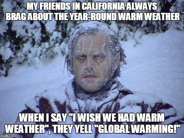 "Jack Nicholson The Shining Snow Meme | MY FRIENDS IN CALIFORNIA ALWAYS BRAG ABOUT THE YEAR-ROUND WARM WEATHER WHEN I SAY ""I WISH WE HAD WARM WEATHER"", THEY YELL ""GLOBAL WARMING!"" 