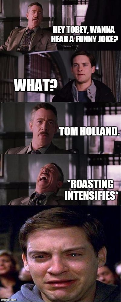 Peter Parker Cry Meme | HEY TOBEY, WANNA HEAR A FUNNY JOKE? WHAT? TOM HOLLAND. *ROASTING INTENSIFIES* | image tagged in memes,funny,spiderman,peter parker | made w/ Imgflip meme maker