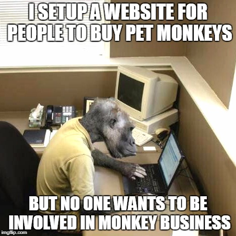 Monkey Business | I SETUP A WEBSITE FOR PEOPLE TO BUY PET MONKEYS BUT NO ONE WANTS TO BE INVOLVED IN MONKEY BUSINESS | image tagged in memes,monkey business | made w/ Imgflip meme maker