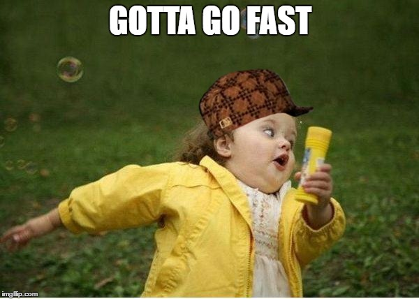 Chubby Bubbles Girl Meme | GOTTA GO FAST | image tagged in memes,chubby bubbles girl,scumbag | made w/ Imgflip meme maker