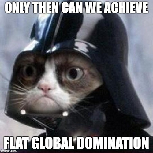 ONLY THEN CAN WE ACHIEVE FLAT GLOBAL DOMINATION | made w/ Imgflip meme maker