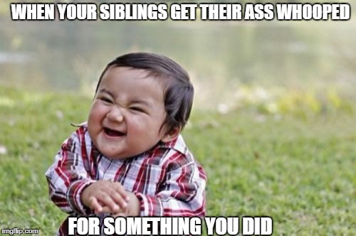 Evil Toddler Meme | WHEN YOUR SIBLINGS GET THEIR ASS WHOOPED FOR SOMETHING YOU DID | image tagged in memes,evil toddler | made w/ Imgflip meme maker