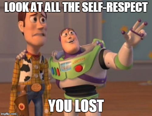 X, X Everywhere Meme | LOOK AT ALL THE SELF-RESPECT YOU LOST | image tagged in memes,x x everywhere | made w/ Imgflip meme maker