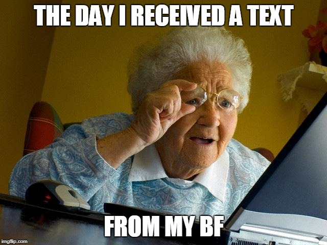 Grandma Finds The Internet Meme | THE DAY I RECEIVED A TEXT FROM MY BF | image tagged in memes,grandma finds the internet | made w/ Imgflip meme maker