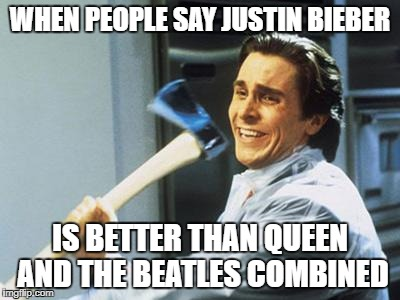 Do it. | WHEN PEOPLE SAY JUSTIN BIEBER IS BETTER THAN QUEEN AND THE BEATLES COMBINED | image tagged in christian bale with axe,memes,funny,justin bieber,the beatles | made w/ Imgflip meme maker