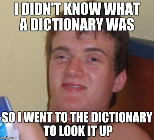 10 Guy Meme | I DIDN'T KNOW WHAT A DICTIONARY WAS SO I WENT TO THE DICTIONARY TO LOOK IT UP | image tagged in memes,10 guy | made w/ Imgflip meme maker