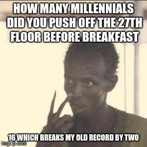 Look At Me Meme | HOW MANY MILLENNIALS DID YOU PUSH OFF THE 27TH FLOOR BEFORE BREAKFAST 16 WHICH BREAKS MY OLD RECORD BY TWO | image tagged in memes,look at me | made w/ Imgflip meme maker