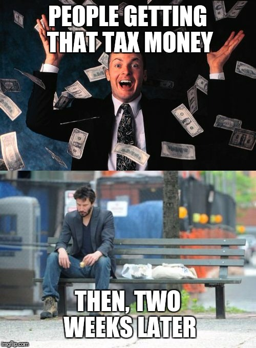 Tax season is upon us | PEOPLE GETTING THAT TAX MONEY THEN, TWO WEEKS LATER | image tagged in memes,funny,taxes | made w/ Imgflip meme maker