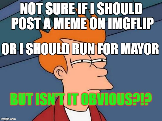 Futurama Fry Meme | NOT SURE IF I SHOULD POST A MEME ON IMGFLIP OR I SHOULD RUN FOR MAYOR BUT ISN'T IT OBVIOUS?!? | image tagged in memes,futurama fry | made w/ Imgflip meme maker