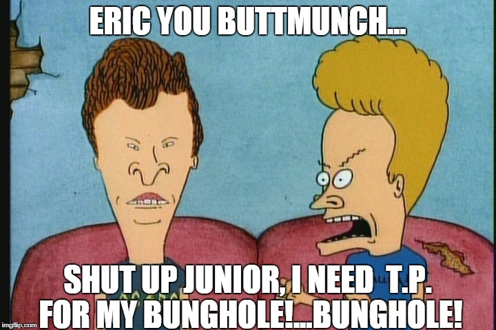 ERIC YOU BUTTMUNCH... SHUT UP JUNIOR, I NEED  T.P. FOR MY BUNGHOLE!...BUNGHOLE! | image tagged in beavis  butthead 2 | made w/ Imgflip meme maker