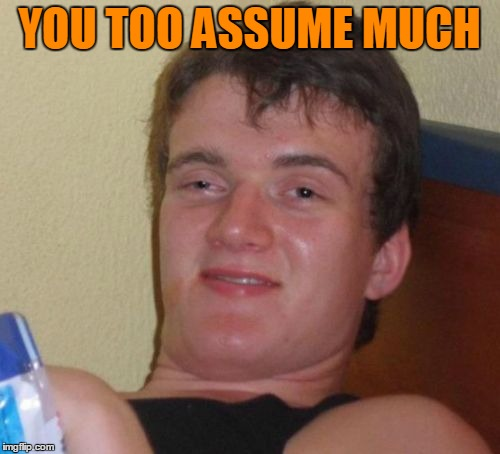 10 Guy Meme | YOU TOO ASSUME MUCH | image tagged in memes,10 guy | made w/ Imgflip meme maker