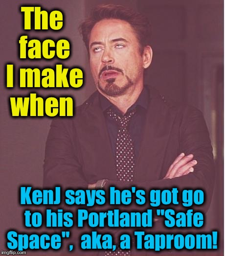 "Face You Make Robert Downey Jr Meme | The face I make when KenJ says he's got go to his Portland ""Safe Space"",  aka, a Taproom! 