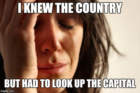 First World Problems Meme | I KNEW THE COUNTRY BUT HAD TO LOOK UP THE CAPITAL | image tagged in memes,first world problems | made w/ Imgflip meme maker