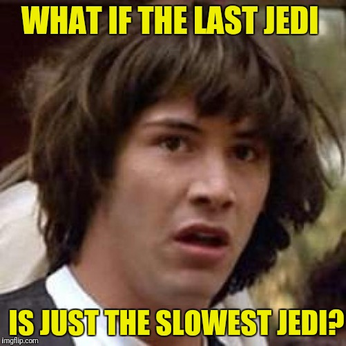 Someone get that Jedi a participation trophy! | WHAT IF THE LAST JEDI IS JUST THE SLOWEST JEDI? | image tagged in memes,conspiracy keanu,the last jedi | made w/ Imgflip meme maker