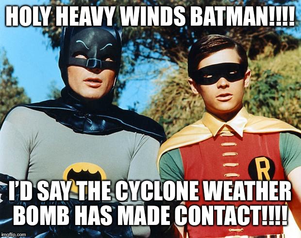 holy batman | HOLY HEAVY WINDS BATMAN!!!! I'D SAY THE CYCLONE WEATHER BOMB HAS MADE CONTACT!!!! | image tagged in holy batman | made w/ Imgflip meme maker