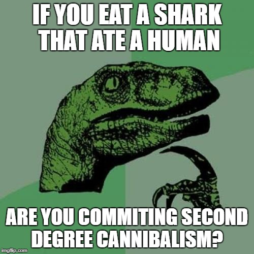Philosoraptor Meme | IF YOU EAT A SHARK THAT ATE A HUMAN ARE YOU COMMITING SECOND DEGREE CANNIBALISM? | image tagged in memes,philosoraptor | made w/ Imgflip meme maker