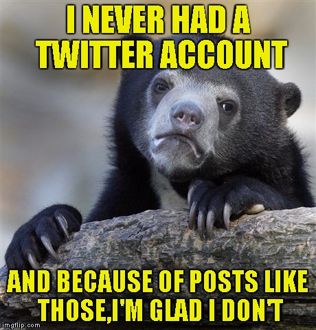 Confession Bear Meme | I NEVER HAD A TWITTER ACCOUNT AND BECAUSE OF POSTS LIKE THOSE,I'M GLAD I DON'T | image tagged in memes,confession bear | made w/ Imgflip meme maker
