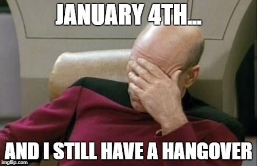 Captain Picard Facepalm Meme | JANUARY 4TH... AND I STILL HAVE A HANGOVER | image tagged in memes,captain picard facepalm | made w/ Imgflip meme maker