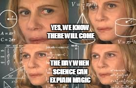 YES, WE KNOW THERE WILL COME THE DAY WHEN SCIENCE CAN EXPLAIN MAGIC | made w/ Imgflip meme maker