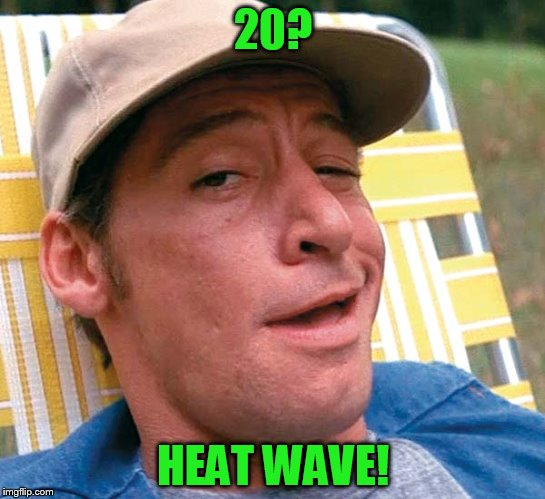 20? HEAT WAVE! | made w/ Imgflip meme maker