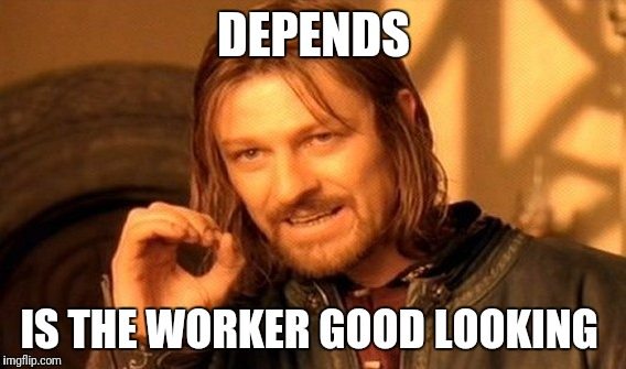 One Does Not Simply Meme | DEPENDS IS THE WORKER GOOD LOOKING | image tagged in memes,one does not simply | made w/ Imgflip meme maker