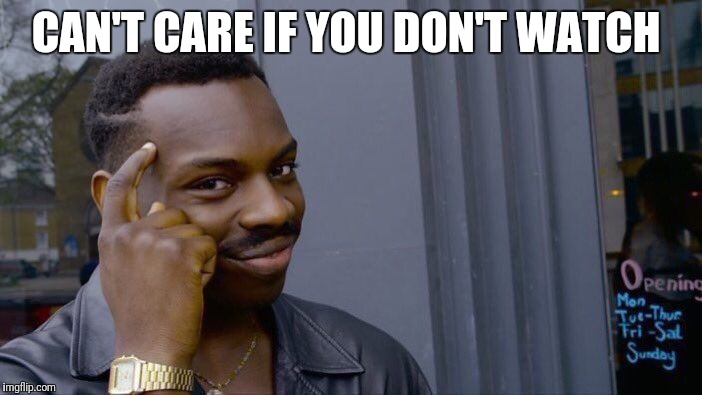 Roll Safe Think About It Meme | CAN'T CARE IF YOU DON'T WATCH | image tagged in memes,roll safe think about it | made w/ Imgflip meme maker