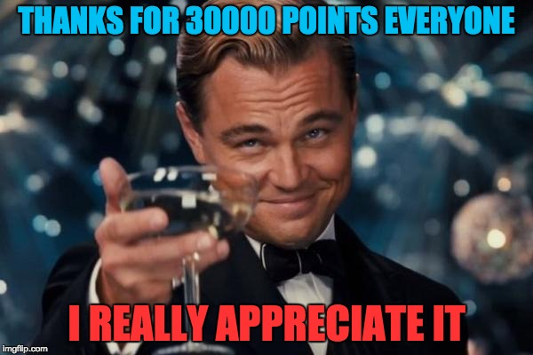 Thanks for 30000 points!!!!!!!! | THANKS FOR 30000 POINTS EVERYONE I REALLY APPRECIATE IT | image tagged in memes,leonardo dicaprio cheers,thanks,your the best m8tys | made w/ Imgflip meme maker