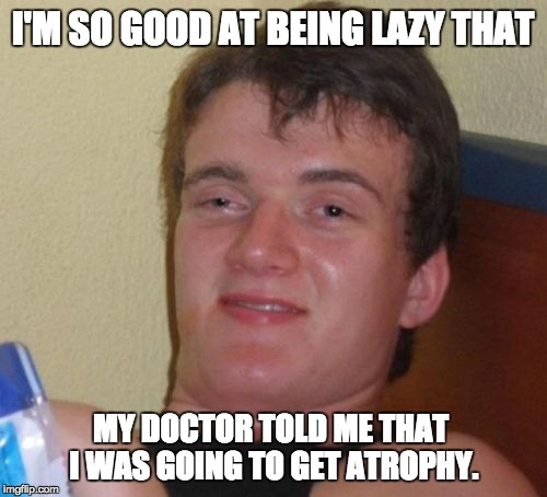 10 Guy Meme | I'M SO GOOD AT BEING LAZY THAT MY DOCTOR TOLD ME THAT I WAS GOING TO GET ATROPHY. | image tagged in memes,10 guy | made w/ Imgflip meme maker