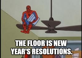 New year's resolutions | THE FLOOR IS NEW YEAR'S RESOLUTIONS. | image tagged in spiderman on fan,new,years,resolutions,avoid,procrastinate | made w/ Imgflip meme maker