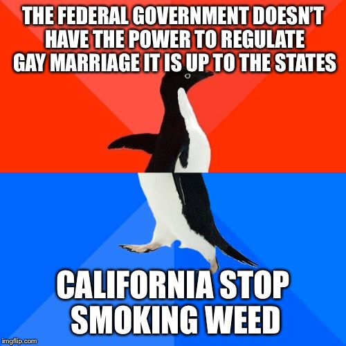 Jeff Sessions be like... | THE FEDERAL GOVERNMENT DOESN'T HAVE THE POWER TO REGULATE GAY MARRIAGE IT IS UP TO THE STATES CALIFORNIA STOP SMOKING WEED | image tagged in memes,socially awesome awkward penguin | made w/ Imgflip meme maker