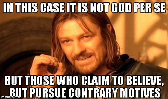 One Does Not Simply Meme | IN THIS CASE IT IS NOT GOD PER SE BUT THOSE WHO CLAIM TO BELIEVE, BUT PURSUE CONTRARY MOTIVES | image tagged in memes,one does not simply | made w/ Imgflip meme maker