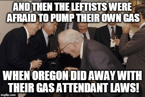 Laughing Men In Suits Meme | AND THEN THE LEFTISTS WERE AFRAID TO PUMP THEIR OWN GAS WHEN OREGON DID AWAY WITH THEIR GAS ATTENDANT LAWS! | image tagged in memes,laughing men in suits | made w/ Imgflip meme maker