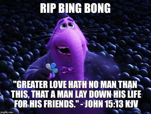 "Goodbye Bing Bong | RIP BING BONG ""GREATER LOVE HATH NO MAN THAN THIS, THAT A MAN LAY DOWN HIS LIFE FOR HIS FRIENDS."" - JOHN 15:13 KJV 