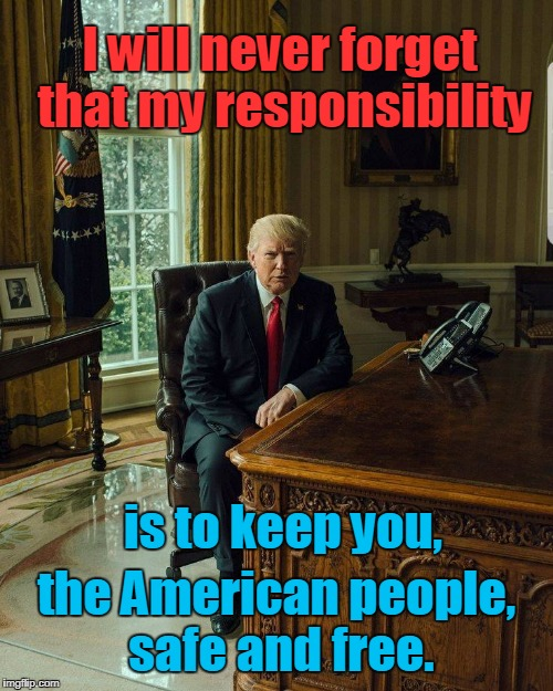 Trump: Keep Americans Safe & Free | I will never forget that my responsibility the American people, safe and free. is to keep you, | image tagged in trump sitting at desk,americans,freedom,safe | made w/ Imgflip meme maker