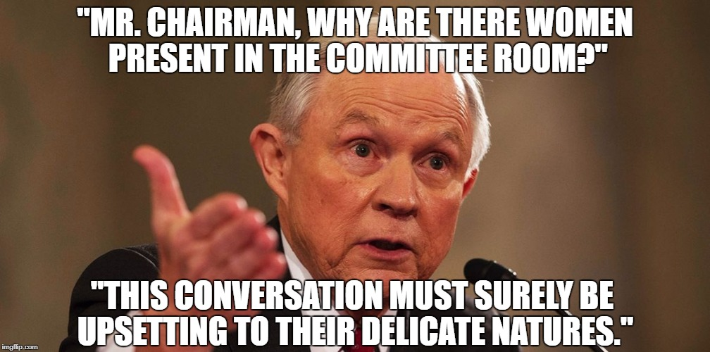 "Jeff Sessions appearing before Congress | ""MR. CHAIRMAN, WHY ARE THERE WOMEN PRESENT IN THE COMMITTEE ROOM?"" ""THIS CONVERSATION MUST SURELY BE UPSETTING TO THEIR DELICATE NATURES."" 
