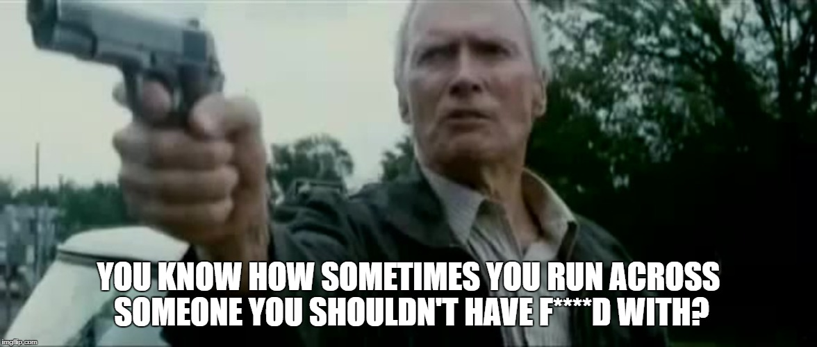 YOU KNOW HOW SOMETIMES YOU RUN ACROSS SOMEONE YOU SHOULDN'T HAVE F****D WITH? | image tagged in clint eastwood gran torino spooks gun | made w/ Imgflip meme maker