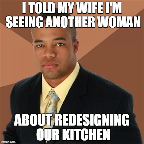 Successful Black Man Meme | I TOLD MY WIFE I'M SEEING ANOTHER WOMAN ABOUT REDESIGNING OUR KITCHEN | image tagged in memes,successful black man | made w/ Imgflip meme maker