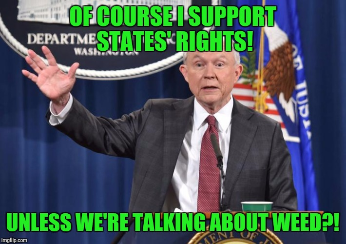 I'm starting to get sick of this shit. | OF COURSE I SUPPORT STATES' RIGHTS! UNLESS WE'RE TALKING ABOUT WEED?! | image tagged in inigo montaya to jeff sessions,states' rights,weed,legalize weed,legalization | made w/ Imgflip meme maker