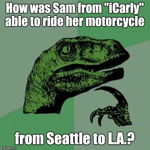 "Even for a Nickelodeon show, it's still kind of illogical.  | How was Sam from ""iCarly"" able to ride her motorcycle from Seattle to L.A.? 